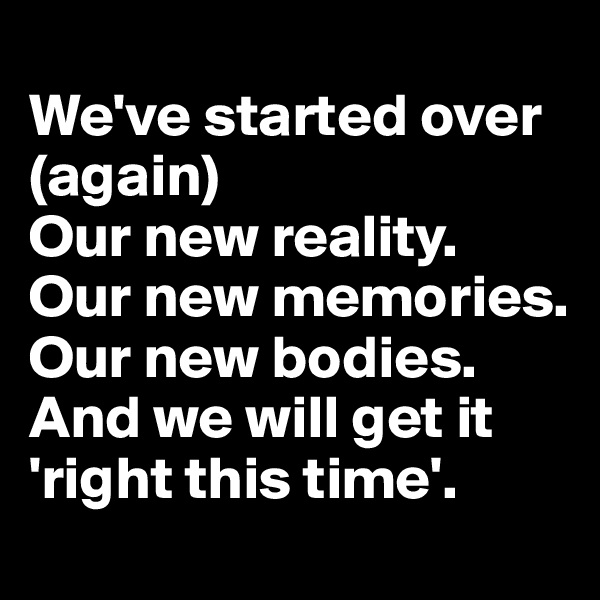 We've started over (again) Our new reality. Our new memories. Our new bodies. And we will get it 'right this time'.