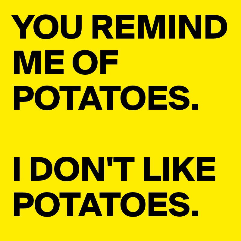 YOU REMIND ME OF POTATOES.  I DON'T LIKE POTATOES.