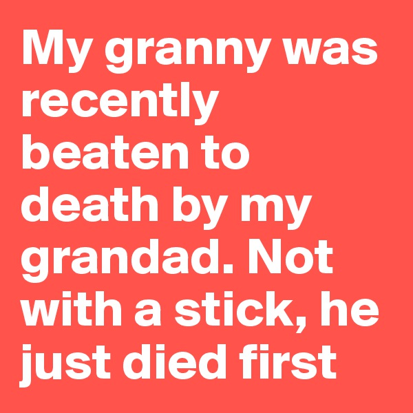 My granny was recently beaten to death by my grandad. Not with a stick, he just died first