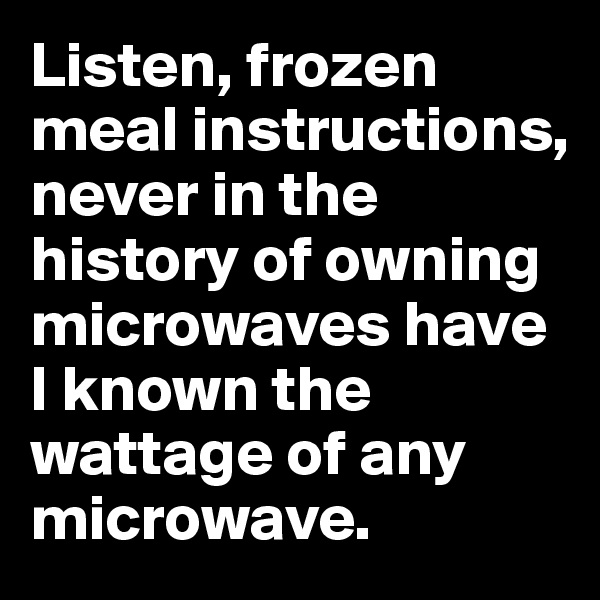 Listen, frozen meal instructions, never in the history of owning microwaves have I known the wattage of any microwave.