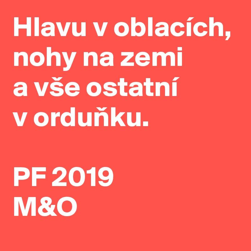 Hlavu v oblacích, nohy na zemi  a vše ostatní  v ordunku.  PF 2019 M&O