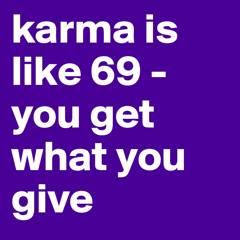 karma is like 69 -  you get what you give