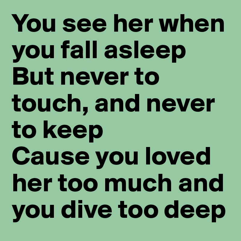 You see her when you fall asleep But never to touch, and never to keep Cause you loved her too much and you dive too deep