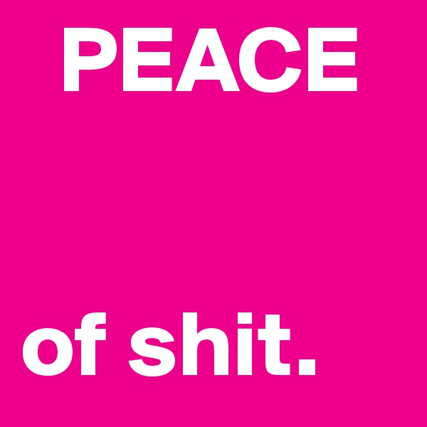 PEACE   of shit.