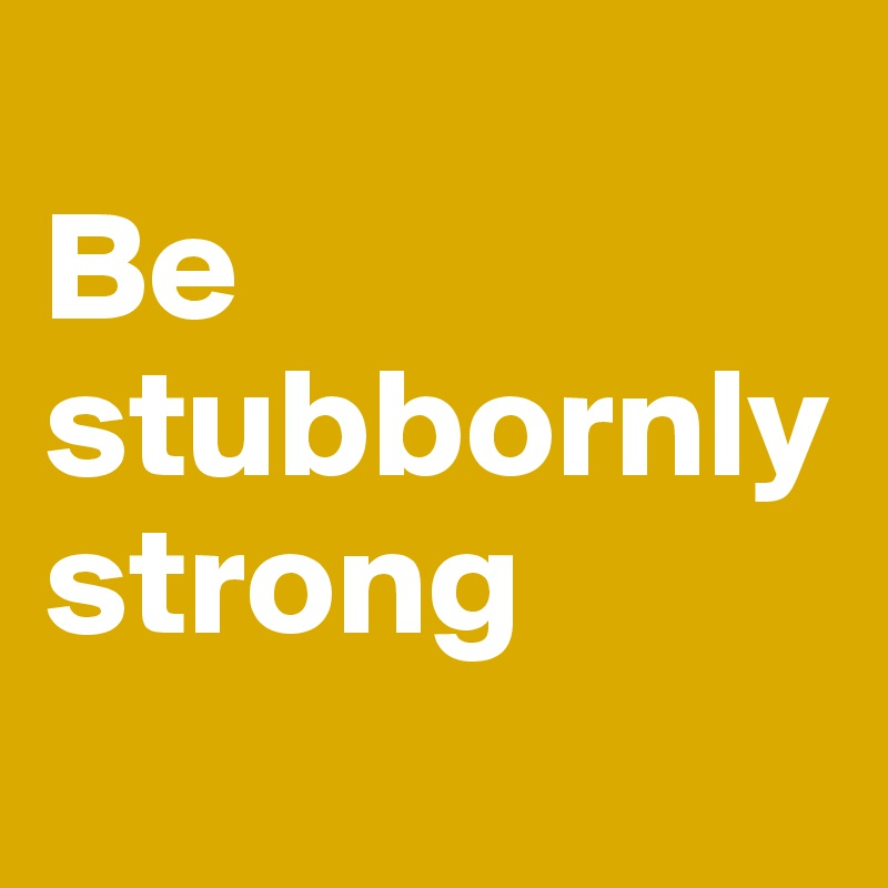 Be stubbornly strong