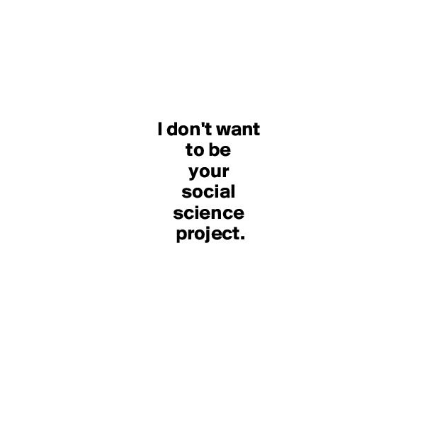 I don't want  to be  your  social  science  project.