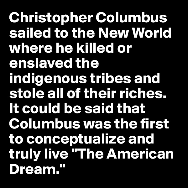 "Christopher Columbus sailed to the New World where he killed or enslaved the indigenous tribes and stole all of their riches. It could be said that Columbus was the first to conceptualize and truly live ""The American Dream."""