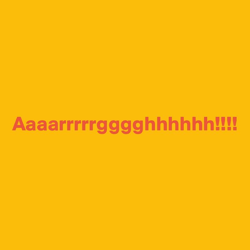 Aaaarrrrrgggghhhhhh!!!!