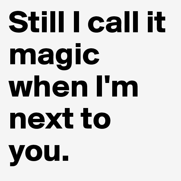 Still I call it magic when I'm next to you.