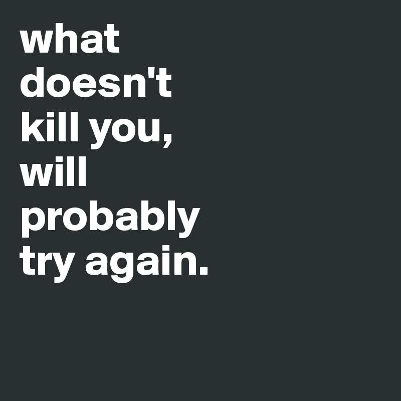 what doesn't  kill you,  will  probably  try again.
