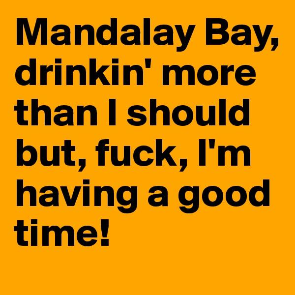 Mandalay Bay, drinkin' more than I should but, fuck, I'm having a good time!