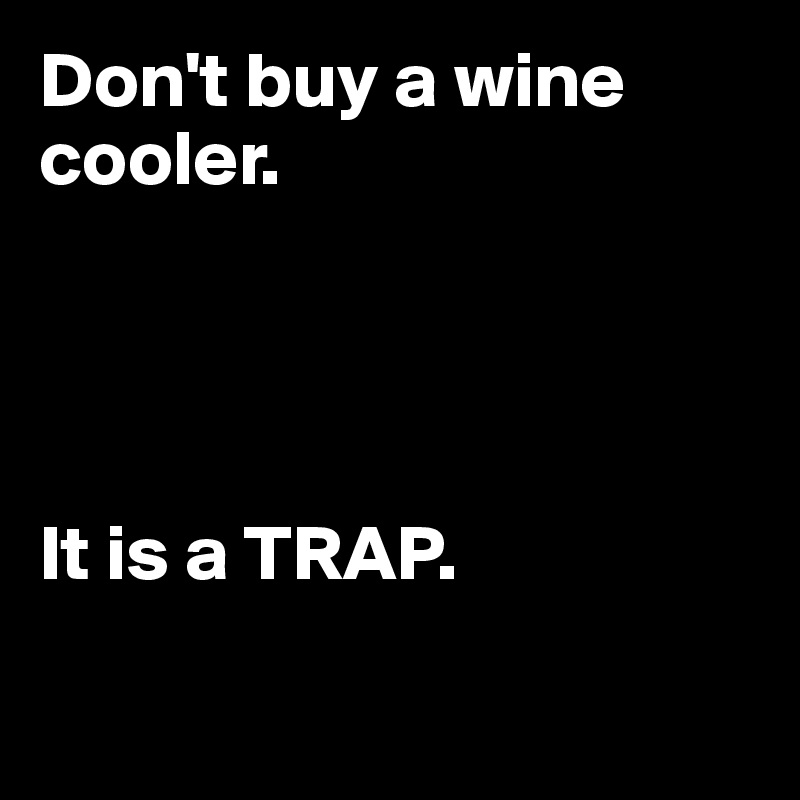 Don't buy a wine cooler.     It is a TRAP.