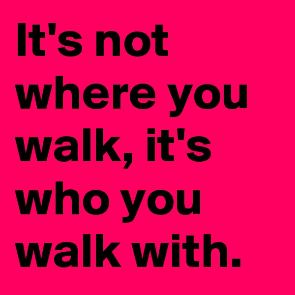 It's not where you walk, it's who you walk with.