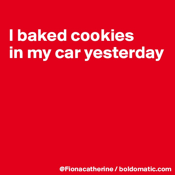 I baked cookies in my car yesterday