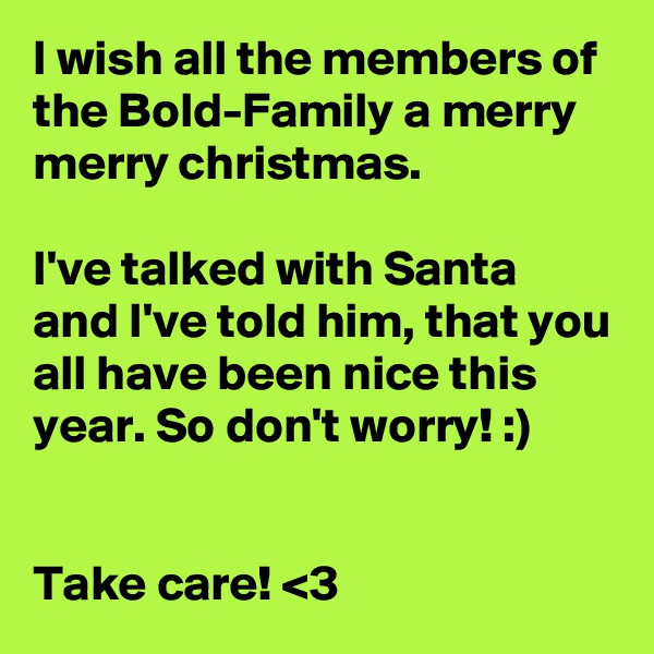 I wish all the members of the Bold-Family a merry merry christmas.  I've talked with Santa and I've told him, that you all have been nice this year. So don't worry! :)   Take care! <3