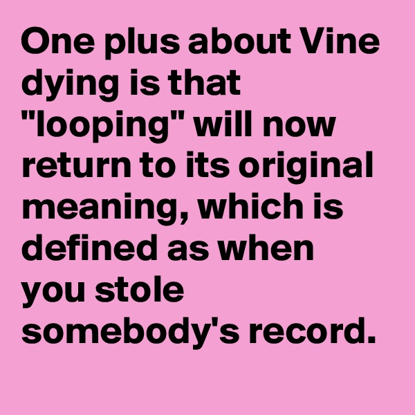 "One plus about Vine dying is that ""looping"" will now return to its original meaning, which is defined as when you stole somebody's record."