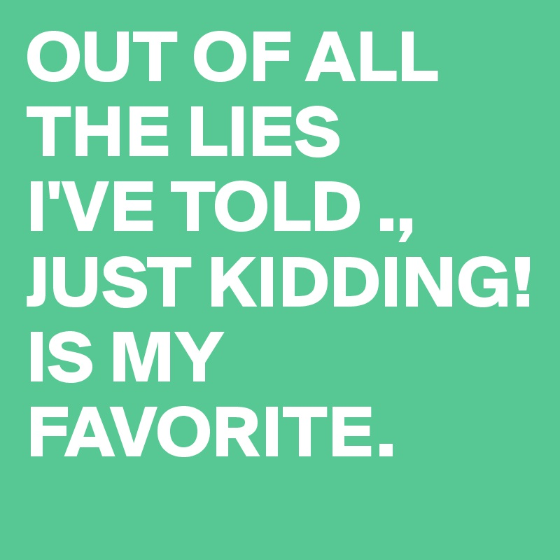 OUT OF ALL THE LIES I'VE TOLD .,  JUST KIDDING! IS MY FAVORITE.
