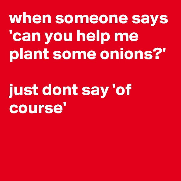 when someone says 'can you help me plant some onions?'  just dont say 'of course'