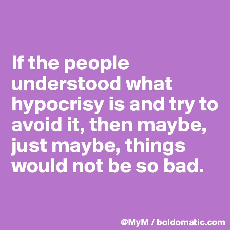 If the people understood what hypocrisy is and try to avoid it, then maybe, just maybe, things would not be so bad.