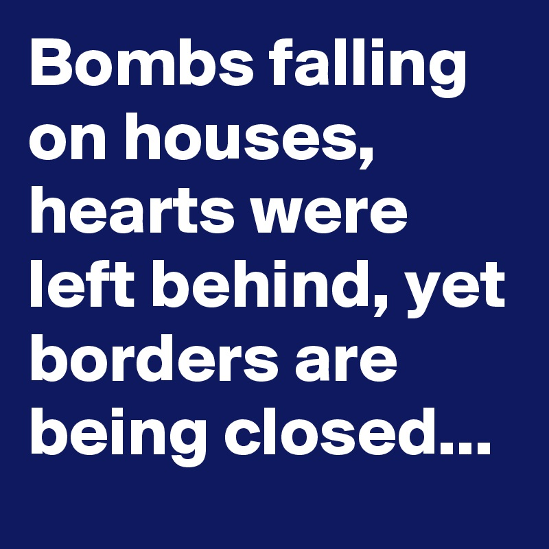 Bombs falling on houses, hearts were left behind, yet borders are being closed...