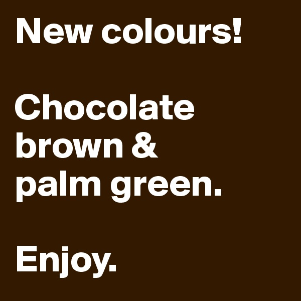 New colours!  Chocolate brown & palm green.  Enjoy.