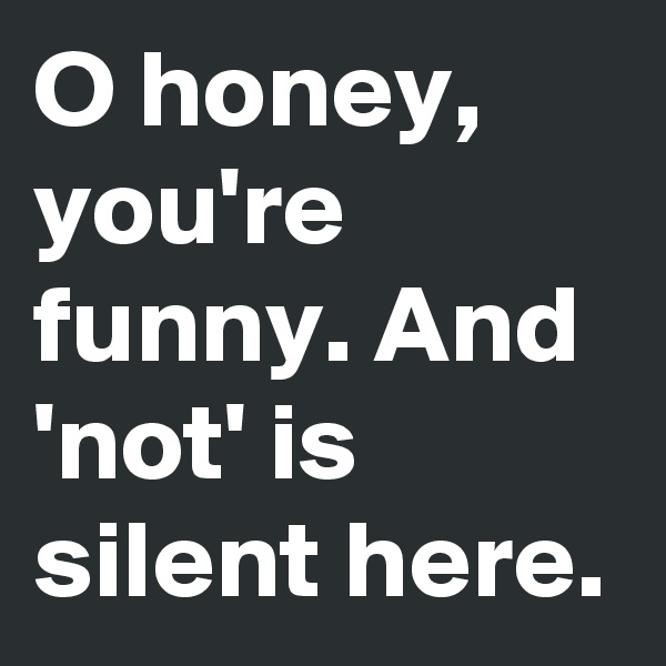 O honey, you're funny. And 'not' is silent here.