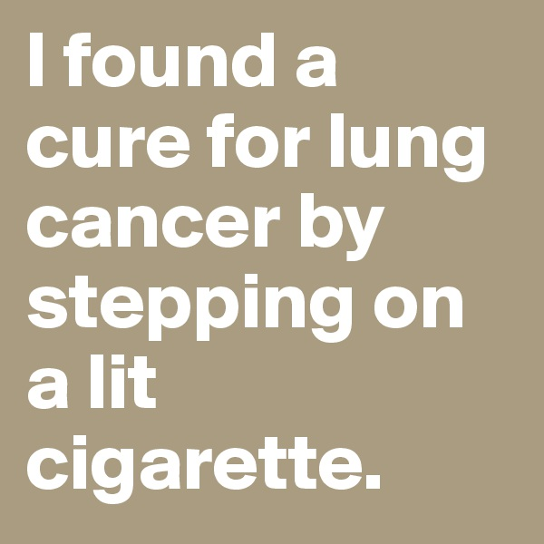 I found a cure for lung cancer by stepping on a lit cigarette.