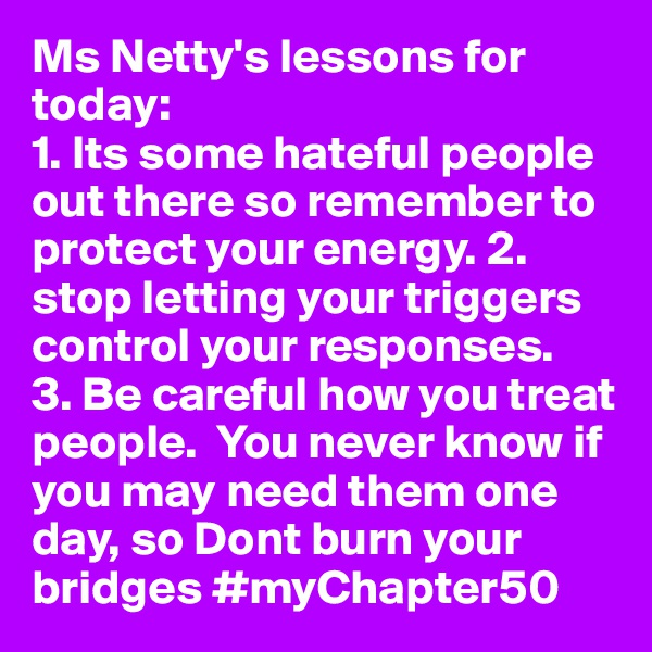 Ms Netty's lessons for today:  1. Its some hateful people out there so remember to protect your energy. 2. stop letting your triggers control your responses.   3. Be careful how you treat people.  You never know if you may need them one day, so Dont burn your bridges #myChapter50