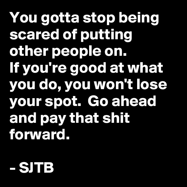 You gotta stop being scared of putting other people on. If you're good at what you do, you won't lose your spot.  Go ahead and pay that shit forward.  - SJTB