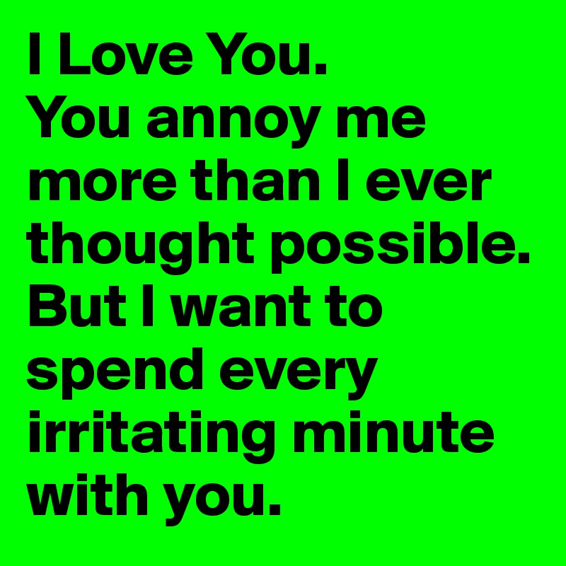 I Love You You Annoy Me More Than I Ever Thought Possible But I New I Love U Thoughts