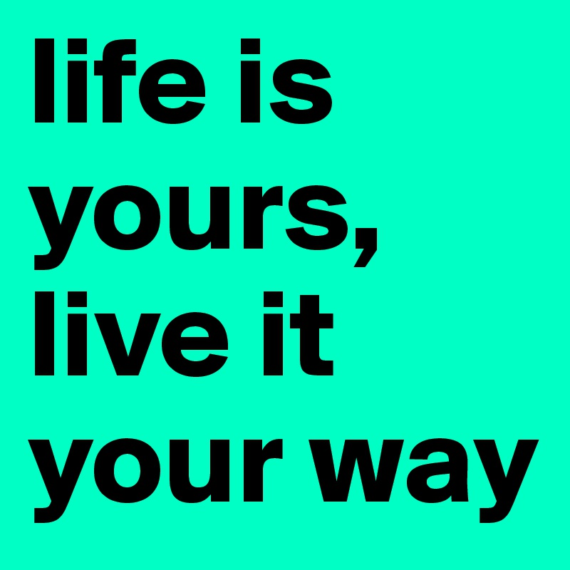 life is yours, live it your way