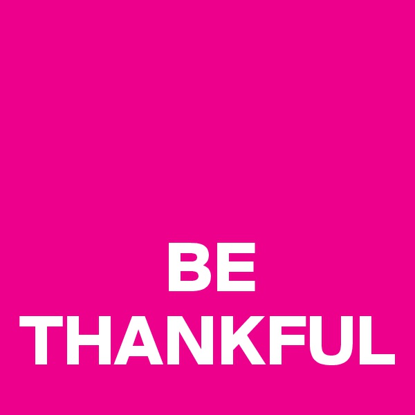 BE THANKFUL