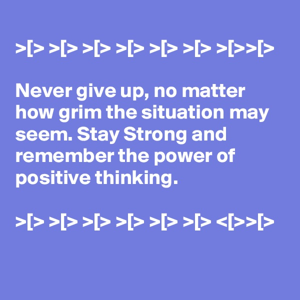 >[> >[> >[> >[> >[> >[> >[>>[>  Never give up, no matter how grim the situation may seem. Stay Strong and remember the power of positive thinking.  >[> >[> >[> >[> >[> >[> <[>>[>