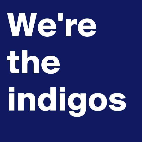 We're the indigos