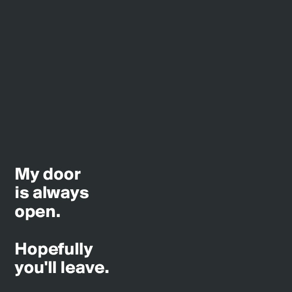 My door  is always open.  Hopefully you'll leave.