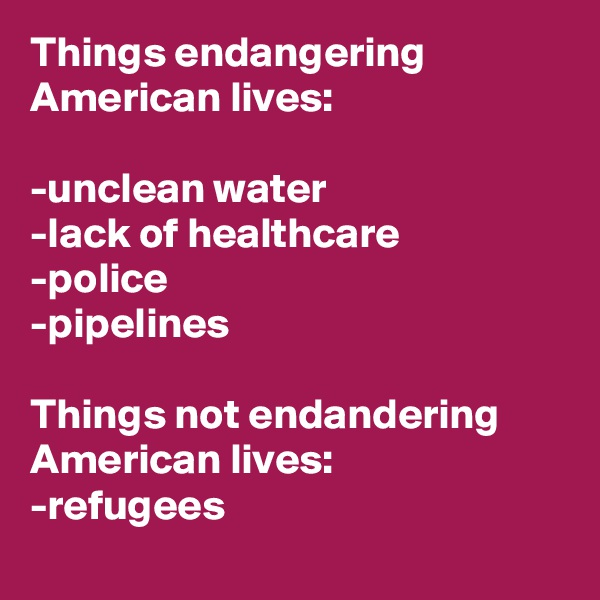Things endangering American lives:  -unclean water -lack of healthcare -police  -pipelines  Things not endandering American lives: -refugees