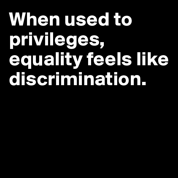 When used to privileges, equality feels like discrimination.