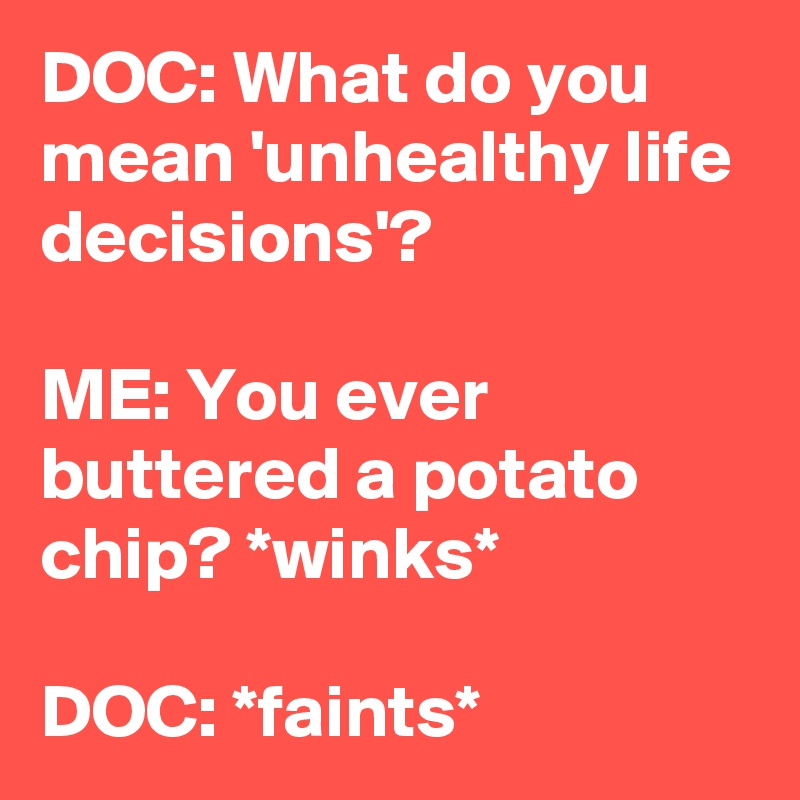 DOC: What do you mean 'unhealthy life decisions'?  ME: You ever buttered a potato chip? *winks*  DOC: *faints*