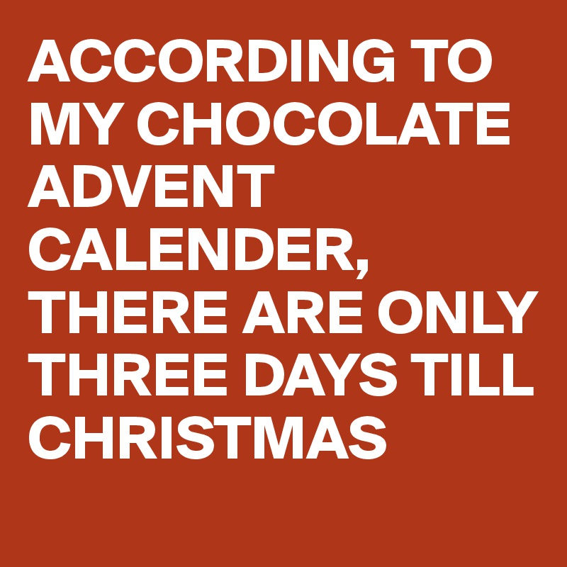 ACCORDING TO MY CHOCOLATE ADVENT CALENDER,  THERE ARE ONLY THREE DAYS TILL CHRISTMAS