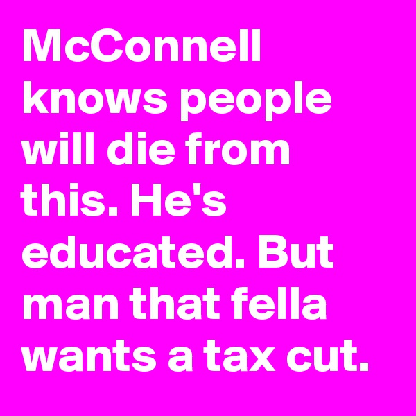 McConnell knows people will die from this. He's educated. But man that fella wants a tax cut.