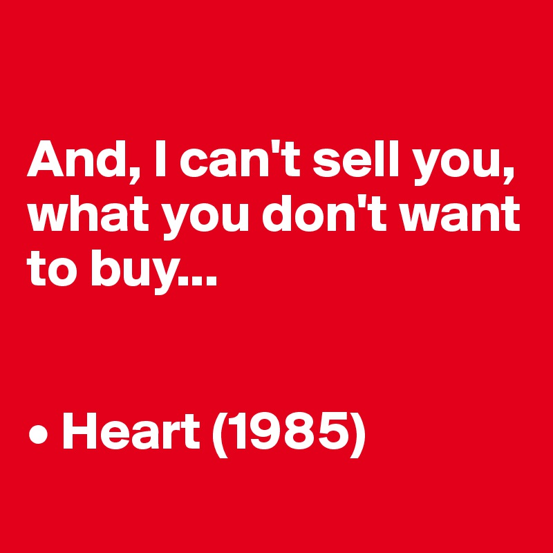 And, I can't sell you, what you don't want to buy...   • Heart (1985)