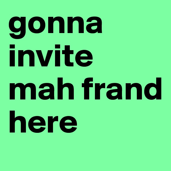 gonna invite mah frand here