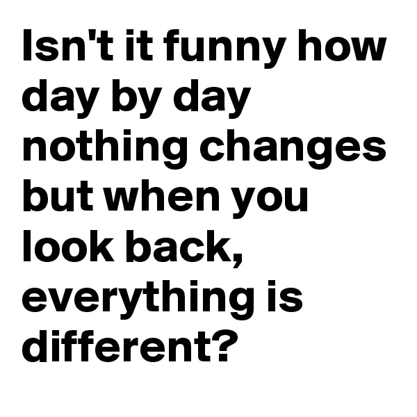 Isn't it funny how day by day nothing changes but when you look back, everything is different?