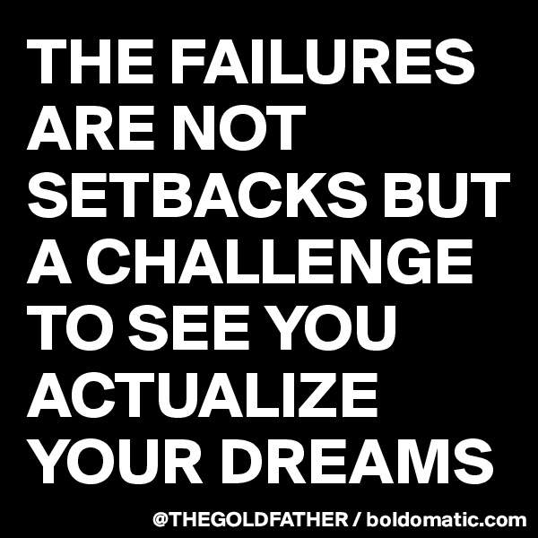 THE FAILURES ARE NOT SETBACKS BUT A CHALLENGE TO SEE YOU ACTUALIZE YOUR DREAMS