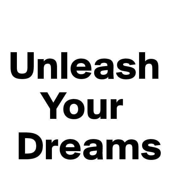Unleash     Your  Dreams