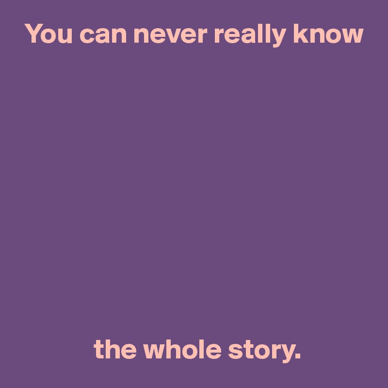 You can never really know                        the whole story.