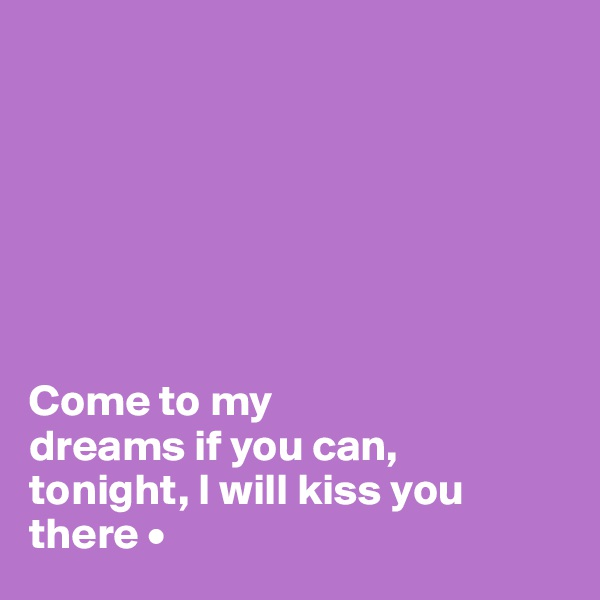 Come to my dreams if you can, tonight, I will kiss you there •
