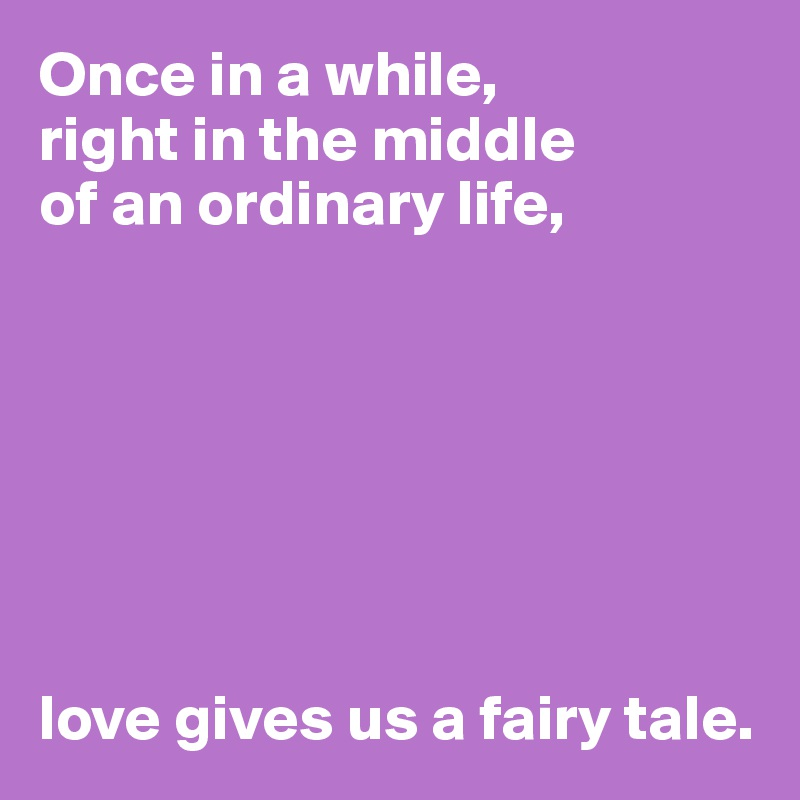 Once in a while,  right in the middle  of an ordinary life,        love gives us a fairy tale.