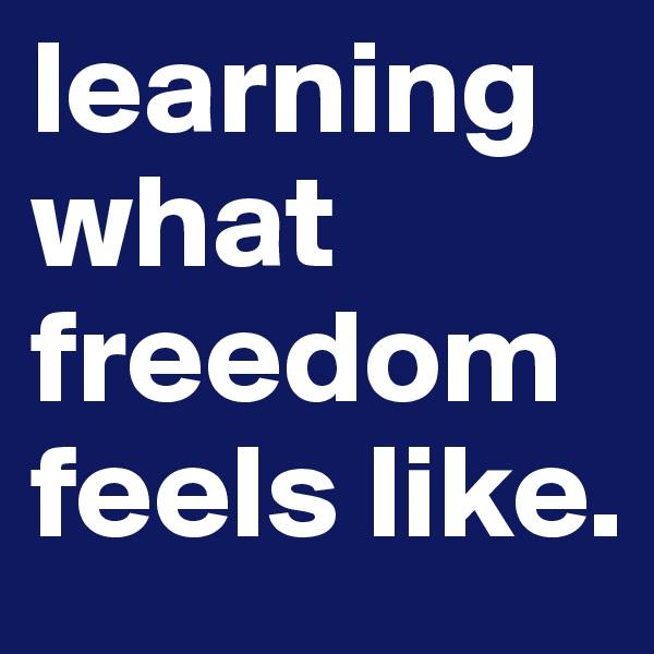learning what freedom feels like.