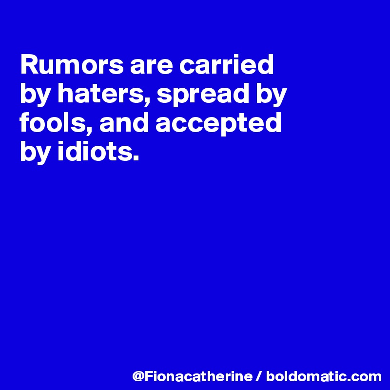 Rumors are carried  by haters, spread by fools, and accepted by idiots.